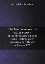 The Two Books on the Water Supply of the City of Rome of Sextus Julius Frontinus Water Commissioner of the City of Rome A.D. 97