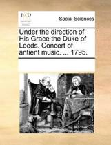 [under the Direction of His Grace the Duke of Leeds. Concert of Antient Music. ... 1795.]