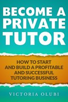 Become A Private Tutor: How To Start And Build A Profitable Tutoring Business