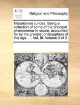 Miscellanea Curiosa. Being a Collection of Some of the Principal PH]Nomena in Nature, Accounted for by the Greatest Philosophers of This Age. ... Vol. III. Volume 3 of 3