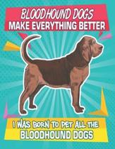 Bloodhound Dogs Make Everything Better I Was Born To Pet All The Bloodhound Dogs: Composition Notebook for Dog and Puppy Lovers