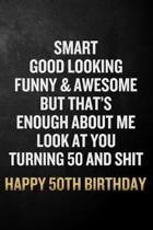 Smart Good Looking Funny & Awesome Happy 50th Birthday: Funny 50th Birthday Gift / 50 Year Olds Journal / Notebook / Diary / Unique Card Alternative (