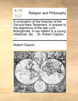 A Vindication of the Histories of the Old and New Testament. in Answer to the Objections of the Late Lord Bolingbroke. in Two Letters to a Young Nobleman. by ... Dr. Robert Clayton,