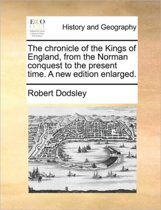 The Chronicle of the Kings of England, from the Norman Conquest to the Present Time. a New Edition Enlarged.