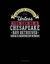 Always Be Yourself Unless You Can Be a Chesapeake Bay Retriever Then Be a Chesapeake Bay Retriever