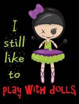 I Still Like to Play With Dolls Composition Notebook