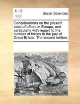 Considerations on the Present State of Affairs in Europe, and Particularly with Regard to the Number of Forces in the Pay of Great-Britain. the Second Edition
