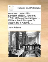 A Sermon Preach'd in Lambeth-Chapel, June 6th, 1708. at the Consecration of ... William, Lord Bishop of St. Asaph. by J. Adams,