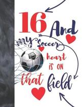 16 And My Soccer Heart Is On That Field: Soccer Gifts For Boys And Girls - A Writing Journal To Doodle And Write In - Players Blank Lined Journaling D