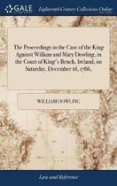 The Proceedings in the Case of the King Against William and Mary Dowling, in the Court of King's Bench, Ireland, on Saturday, December 16, 1786,