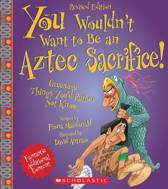 You Wouldn't Want to Be an Aztec Sacrifice (Revised Edition) (You Wouldn't Want To... Ancient Civilization)