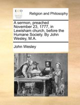 A Sermon, Preached November 23, 1777, in Lewisham Church, Before the Humane Society. by John Wesley, M.a