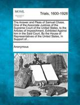 The Answer and Pleas of Samuel Chase, One of the Associate Justices of the Supreme Court of the United States, to the Articles of Impeachment, Exhibited Against Him in the Said Court, by the House of Representatives of the United States, in Support Of...