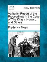 Verbatim Report of the Proceedings in the Case of the King V. Howard and Others
