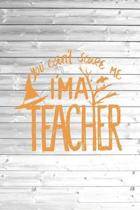 You Can't Scare Me I am A Teacher - Funny Journal