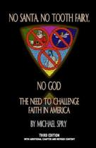 No Santa, No Tooth Fairy, No God--The Need To Challenge Faith In America, 3rd Ed.