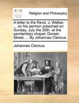 A Letter to the Revd. J. Walker, ... on His Sermon Preached on Sunday, July the 20th. at the Penitentiary Chapel, Dorset-Street, ... by Johannes Clericus.