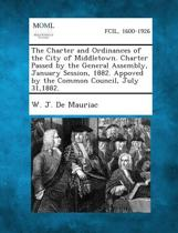 The Charter and Ordinances of the City of Middletown. Charter Passed by the General Assembly, January Session, 1882. Appoved by the Common Council, Ju