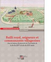 Bailli royal, seigneurs et communautés villageoises : Jeux et enjeux de pouvoirs en Tournaisis de la fin du XIVe à la fin du XVIe siècle
