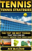Tennis: Tennis Strategies: The Top 100 Best Things That You Can Do To Greatly Improve Your Tennis Game