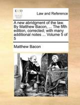 A New Abridgment of the Law. by Matthew Bacon, ... the Fifth Edition, Corrected; With Many Additional Notes ... Volume 5 of 5