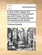 A View of the Causes and Consequences of the Present War with France. by the Honourable Thomas Erskine. the Twenty-Fourth Edition