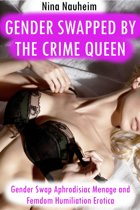 Gender Swapped by the Crime Queen (Gender Swap Aphrodisiac Menage and Femdom Humiliation Erotica)