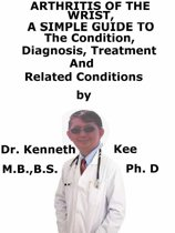 Arthritis of the Wrist, A Simple Guide To The Condition, Diagnosis, Treatment And Related Conditions