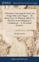 A Discourse Concerning the Nature and Design of the Lord's Supper. ... by Henry Grove. to Which Are Added, I. a Discourse on the Obligations to Communicate, ... II. Devotional Exercises