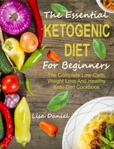The Essential Ketogenic Diet For Beginners: The Complete Low-Carb, Weight Loss And Healthy Keto Diet Cookbook