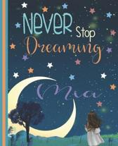 Never Stop Dreaming Mia: Inspirational Journal Diary And Sketchbook For A Young Girl Named Mia - 7.5 x 9. 25 Inch Personalized Notebook