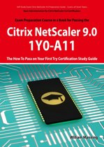 Basic Administration for Citrix NetScaler 9.0: 1Y0-A11 Exam Certification Exam Preparation Course in a Book for Passing the Basic Administration for Citrix NetScaler 9.0 Exam - The How To Pass on Your First Try Certification Study Guide: 1Y0-A11 Exam