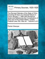The Revised Statutes of the State of Ohio, Including All Laws of a General Nature in Force January 1, 1890 with Numerous Notes and References the Constitutions of Ohio and of the United States, Certain Federal Laws, Etc. Also An... Volume 3 of 3