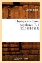 Physique Et Chimie Populaires. T. 1 (Ed.1881-1883)