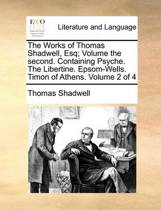 The Works of Thomas Shadwell, Esq; Volume the Second. Containing Psyche. the Libertine. Epsom-Wells. Timon of Athens. Volume 2 of 4