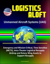 Logistics Aloft - Unmanned Aircraft Systems (UAS), Emergency and Mission-Critical, Time-Sensitive (MCTS), Intra-Theater Logistical Resupply, Airdrop and Rotary Wing Assets to Support Resupply