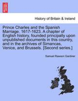 Prince Charles and the Spanish Marriage. 1617-1623. a Chapter of English History, Founded Principally Upon Unpublished Documents in This Country, and in the Archives of Simancas, Venice, and Brussels. [Second Series.]