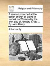 A Sermon Preached at the Parish Church of Elsing in Norfolk on Wednesday the 14th Day of January 1708; ... by John Hardy.