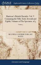 Harrison's British Classicks. Vol. V. Containing the Fifth, Sixth, Seventh and Eighth, Volumes of the Spectator. of 5; Volume 5