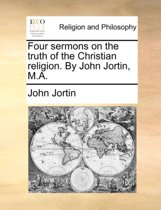 Four Sermons on the Truth of the Christian Religion. by John Jortin, M.a