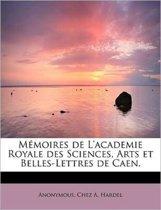 M Moires de L'Academie Royale Des Sciences, Arts Et Belles-Lettres de Caen.