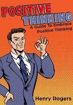 Positive Thinking: A Guide To Embrace Positive Thinking