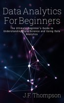 Data Analytics For Beginners: The Ultimate Beginner's Guide to Understanding Data Science and Using Data Analytics