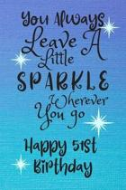 You Always Leave A Little Sparkle Wherever You Go Happy 51st Birthday: Cute 51st Birthday Card Quote Journal / Notebook / Diary / Sparkly Birthday Car