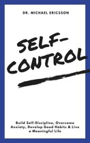 Self-Control: Build Self-Discipline, Overcome Anxiety, Develop Good Habits & Live a Meaningful Life