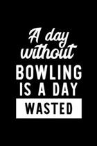 A Day Without Bowling Is A Day Wasted: Notebook for Bowling Lover - Great Christmas & Birthday Gift Idea for Bowling Fan - Bowling Journal - Bowling F