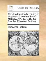 Christ in the Clouds Coming to Judgment. a Sermon, from Matthew XVI. 27. ... by the REV. Mr. Ebenezer Erskine, ...