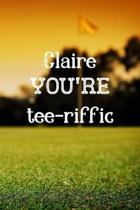 Claire You're Tee-riffic: Golfing Gifts for women, Claire Journal / Notebook / Diary / USA Gift (6 x 9 - 110 Blank Lined Pages)