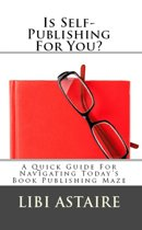 Is Self-Publishing For You?: A Quick Guide For Navigating Today's Book Publishing Maze