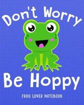 Don't Worry Be Hoppy Frog Lover Notebook